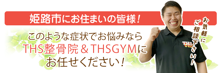姫路にお住まいの皆様!このような症状でお悩みならTHS整骨院&THSGYMにお任せ下さい!